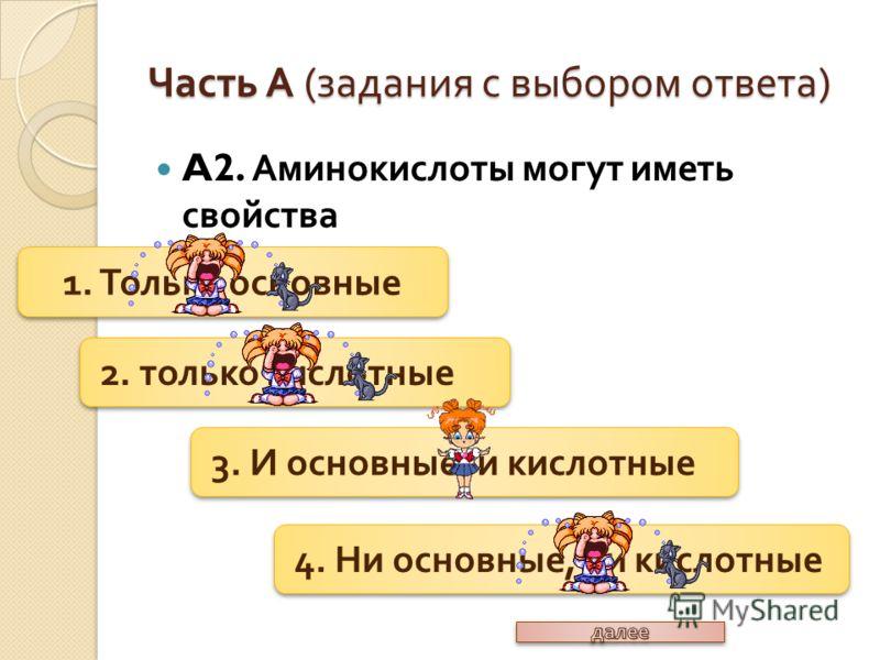 A2. Аминокислоты могут иметь свойства Часть А ( задания с выбором ответа ) 1. Только основные 2. только кислотные 3. И основные, и кислотные 4. Ни основные, ни кислотные