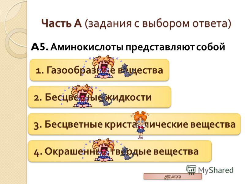 A5. Аминокислоты представляют собой Часть А ( задания с выбором ответа ) 1. Газообразные вещества 2. Бесцветные жидкости 3. Бесцветные кристаллические вещества 4. Окрашенные твердые вещества