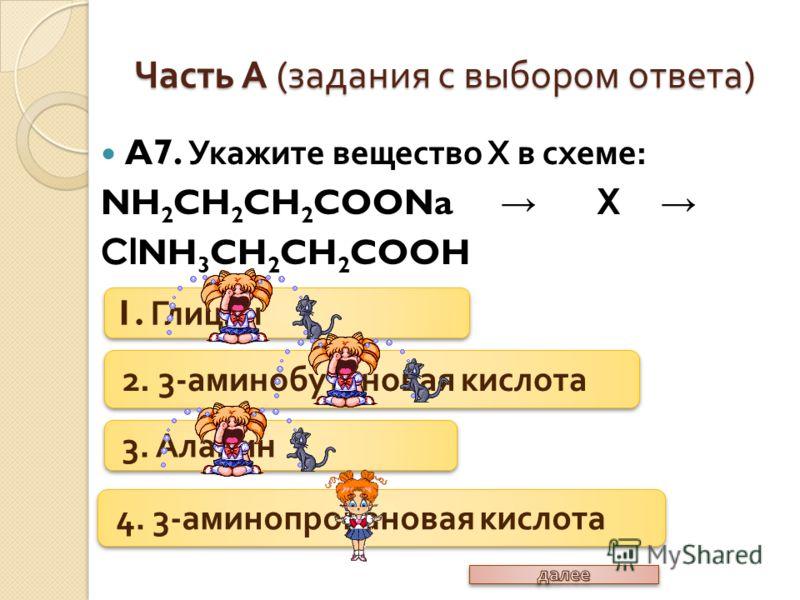 A7. Укажите вещество Х в схеме : NH 2 CH 2 CH 2 COONa X Cl NH 3 CH 2 CH 2 COOH Часть А ( задания с выбором ответа ) 1. Глицин 2. 3- аминобутановая кислота 3. Аланин 4. 3- аминопропановая кислота