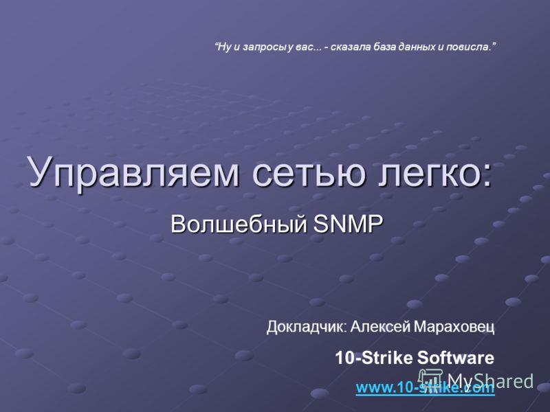 Управляем сетью легко: Волшебный SNMP Докладчик: Алексей Мараховец 10-Strike Software www.10-strike.com Ну и запросы у вас... - сказала база данных и повисла.