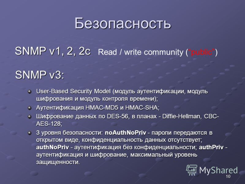 10 Безопасность SNMP v1, 2, 2c SNMP v3: Read / write community (public) User-Based Security Model (модуль аутентификации, модуль шифрования и модуль контроля времени); Аутентификация HMAC-MD5 и HMAC-SHA; Шифрование данных по DES-56, в планах - Diffie