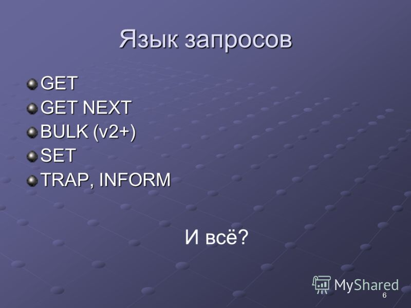 6 Язык запросов GET GET NEXT BULK (v2+) SET TRAP, INFORM И всё?