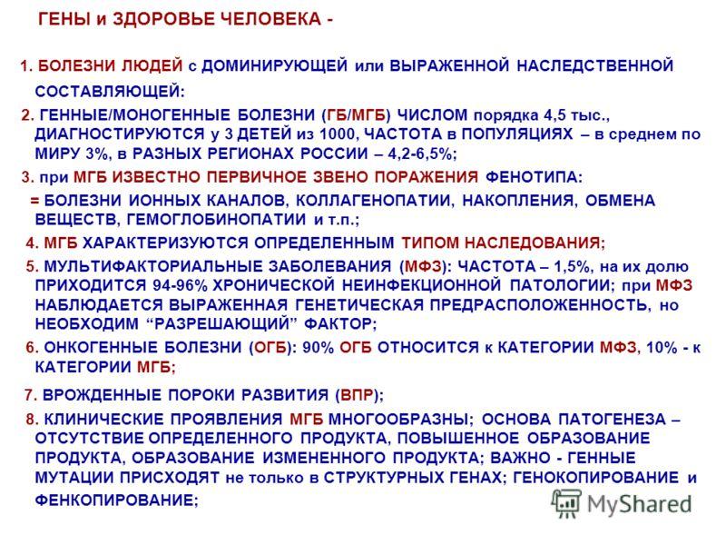 ГЕНЫ и ЗДОРОВЬЕ ЧЕЛОВЕКА - 1. БОЛЕЗНИ ЛЮДЕЙ с ДОМИНИРУЮЩЕЙ или ВЫРАЖЕННОЙ НАСЛЕДСТВЕННОЙ СОСТАВЛЯЮЩЕЙ: 2. ГЕННЫЕ/МОНОГЕННЫЕ БОЛЕЗНИ (ГБ/МГБ) ЧИСЛОМ порядка 4,5 тыс., ДИАГНОСТИРУЮТСЯ у 3 ДЕТЕЙ из 1000, ЧАСТОТА в ПОПУЛЯЦИЯХ – в среднем по МИРУ 3%, в РА