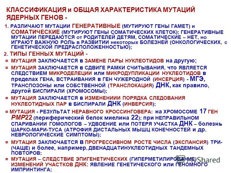КЛАССИФИКАЦИЯ и ОБЩАЯ ХАРАКТЕРИСТИКА МУТАЦИЙ ЯДЕРНЫХ ГЕНОВ - 1. РАЗЛИЧАЮТ МУТАЦИИ ГЕНЕРАТИВНЫЕ (МУТИРУЮТ ГЕНЫ ГАМЕТ) и СОМАТИЧЕСКИЕ (МУТИРУЮТ ГЕНЫ СОМАТИЧЕСКИХ КЛЕТОК); ГЕНЕРАТИВНЫЕ МУТАЦИИ ПЕРЕДАЮТСЯ от РОДИТЕЛЕЙ ДЕТЯМ, СОМАТИЧЕСКИЕ – НЕТ, но ИГРАЮТ