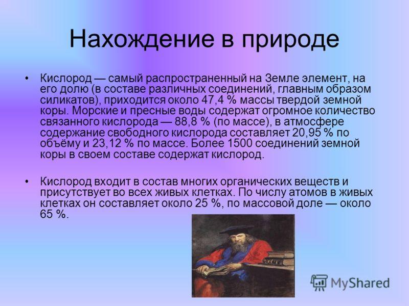 Нахождение в природе Кислород самый распространенный на Земле элемент, на его долю (в составе различных соединений, главным образом силикатов), приходится около 47,4 % массы твердой земной коры. Морские и пресные воды содержат огромное количество свя