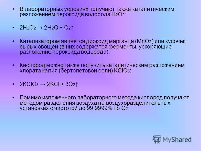 В лабораторных условиях получают также каталитическим разложением пероксида водорода Н 2 О 2 : 2Н 2 О 2 2Н 2 О + О 2 Катализатором является диоксид марганца (MnO 2 ) или кусочек сырых овощей (в них содержатся ферменты, ускоряющие разложение пероксида