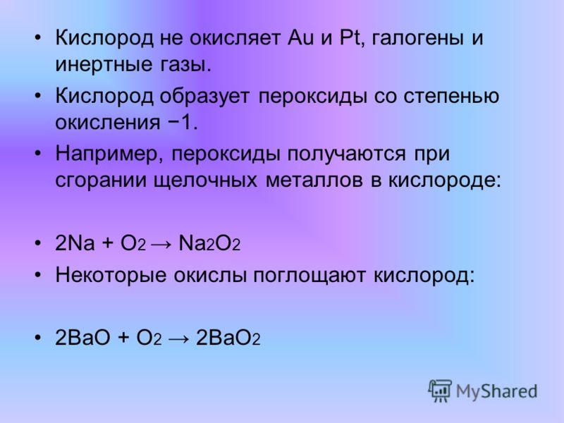 Кислород не окисляет Au и Pt, галогены и инертные газы. Кислород образует пероксиды со степенью окисления 1. Например, пероксиды получаются при сгорании щелочных металлов в кислороде: 2Na + O 2 Na 2 O 2 Некоторые окислы поглощают кислород: 2BaO + O 2