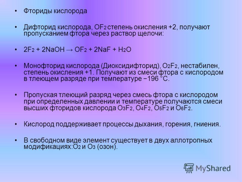 Фториды кислорода Дифторид кислорода, OF 2 степень окисления +2, получают пропусканием фтора через раствор щелочи: 2F 2 + 2NaOH OF 2 + 2NaF + H 2 O Монофторид кислорода (Диоксидифторид), O 2 F 2, нестабилен, степень окисления +1. Получают из смеси фт