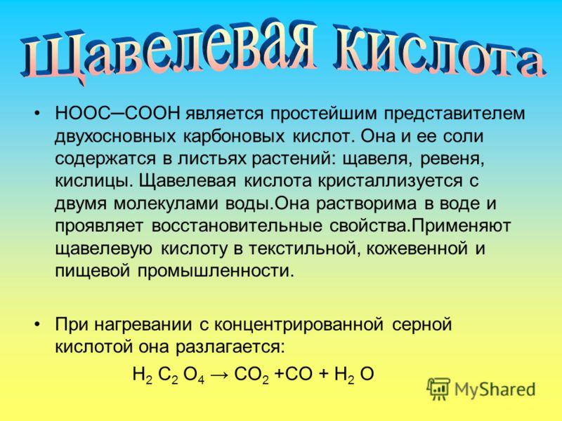 НООССООН является простейшим представителем двухосновных карбоновых кислот. Она и ее соли содержатся в листьях растений: щавеля, ревеня, кислицы. Щавелевая кислота кристаллизуется с двумя молекулами воды.Она растворима в воде и проявляет восстановите