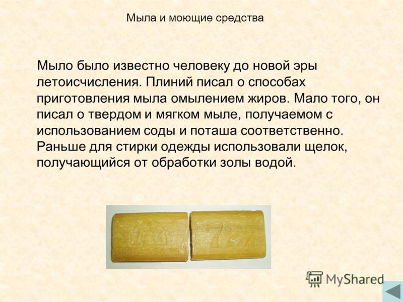 Мыло было известно человеку до новой эры летоисчисления. Плиний писал о способах приготовления мыла омылением жиров. Мало того, он писал о твердом и мягком мыле, получаемом с использованием соды и поташа соответственно. Раньше для стирки одежды испол