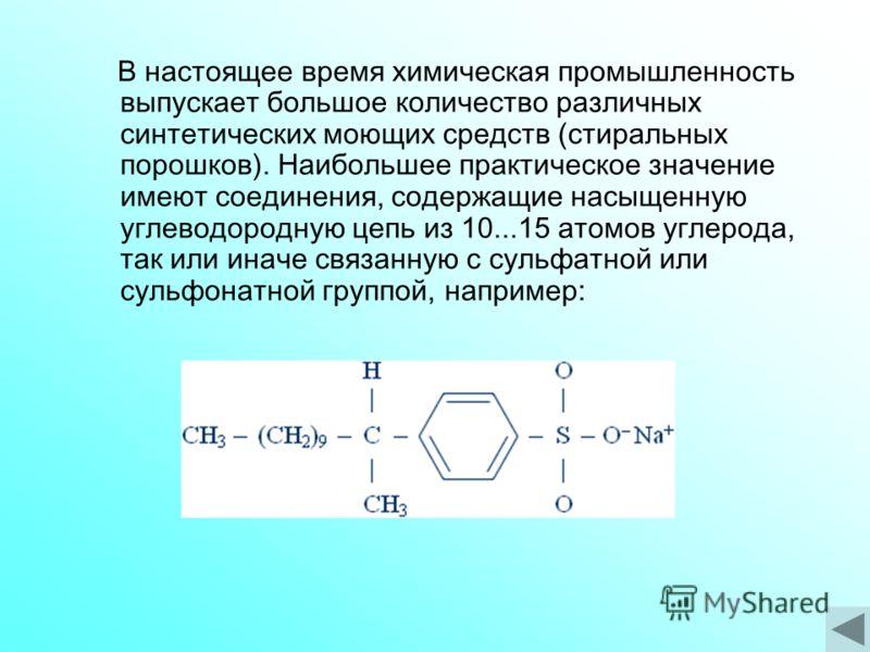 В настоящее время химическая промышленность выпускает большое количество различных синтетических моющих средств (стиральных порошков). Наибольшее практическое значение имеют соединения, содержащие насыщенную углеводородную цепь из 10...15 атомов угле