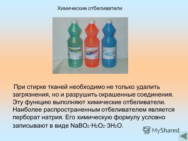 При стирке тканей необходимо не только удалить загрязнения, но и разрушить окрашенные соединения. Эту функцию выполняют химические отбеливатели. Наиболее распространенным отбеливателем является перборат натрия. Его химическую формулу условно записыва