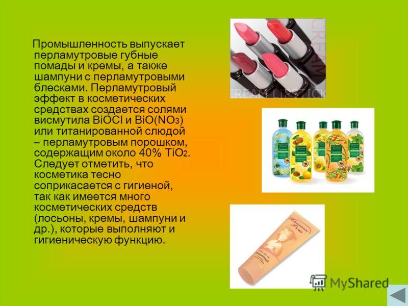 Промышленность выпускает перламутровые губные помады и кремы, а также шампуни с перламутровыми блесками. Перламутровый эффект в косметических средствах создается солями висмутила BiOCl и ВiO(NO 3 ) или титанированной слюдой – перламутровым порошком,