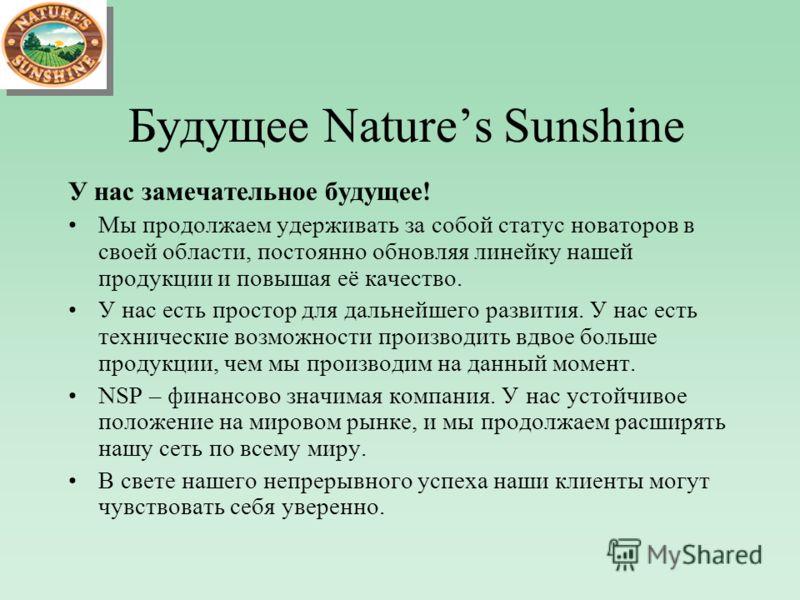 Будущее Natures Sunshine У нас замечательное будущее! Мы продолжаем удерживать за собой статус новаторов в своей области, постоянно обновляя линейку нашей продукции и повышая её качество. У нас есть простор для дальнейшего развития. У нас есть технич