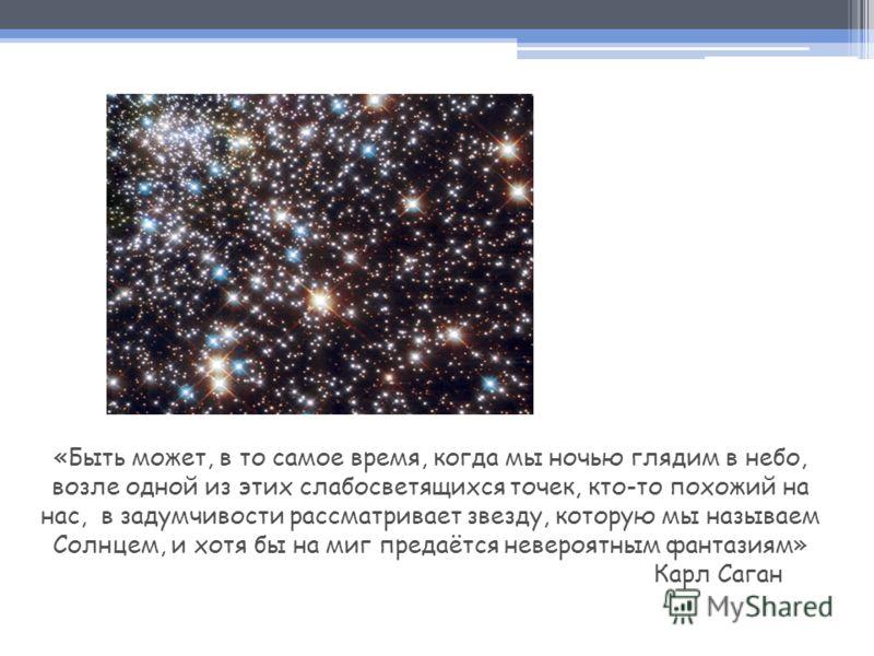 «Быть может, в то самое время, когда мы ночью глядим в небо, возле одной из этих слабосветящихся точек, кто-то похожий на нас, в задумчивости рассматривает звезду, которую мы называем Солнцем, и хотя бы на миг предаётся невероятным фантазиям» Карл Са
