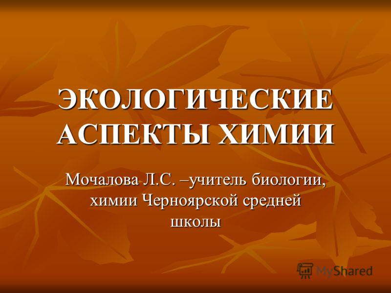 ЭКОЛОГИЧЕСКИЕ АСПЕКТЫ ХИМИИ Мочалова Л.С. –учитель биологии, химии Черноярской средней школы