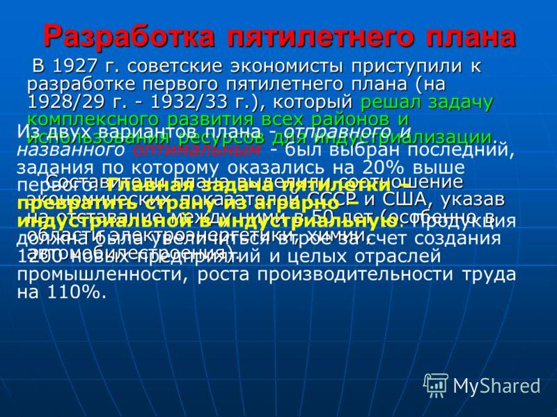 Разработка пятилетнего плана В 1927 г. советские экономисты приступили к разработке первого пятилетнего плана (на 1928/29 г. - 1932/33 г.), который решал задачу комплексного развития всех районов и использования ресурсов для индустриализации. В 1927