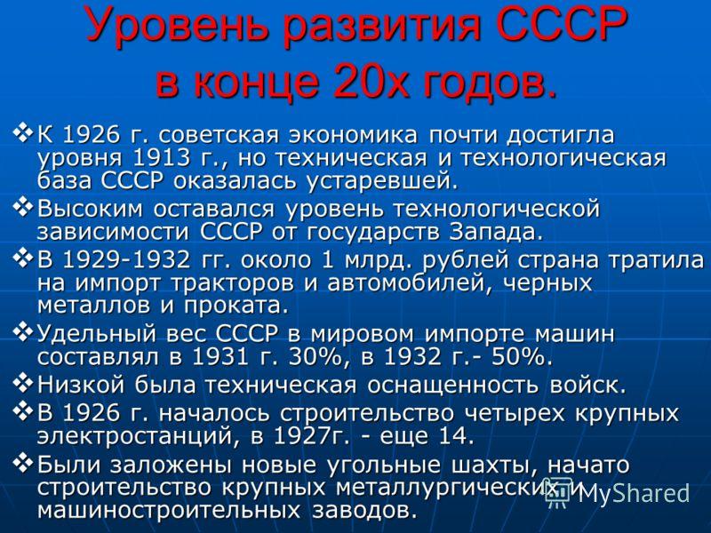 Уровень развития СССР в конце 20х годов. К 1926 г. советская экономика почти достигла уровня 1913 г., но техническая и технологическая база СССР оказалась устаревшей. К 1926 г. советская экономика почти достигла уровня 1913 г., но техническая и техно