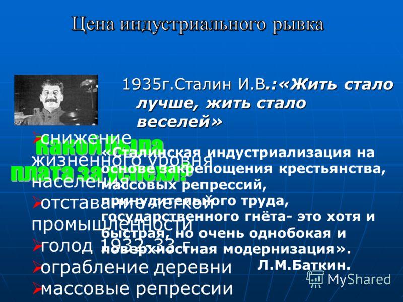 1935г.Сталин И.В.:«Жить стало лучше, жить стало веселей» снижение жизненного уровня населения отставание легкой промышленности голод 1932-33 г. ограбление деревни массовые репрессии «Сталинская индустриализация на основе закрепощения крестьянства, ма