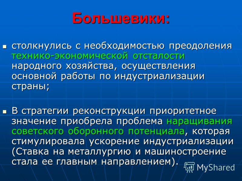 Большевики: столкнулись с необходимостью преодоления технико-экономической отсталости народного хозяйства, осуществления основной работы по индустриализации страны; столкнулись с необходимостью преодоления технико-экономической отсталости народного х