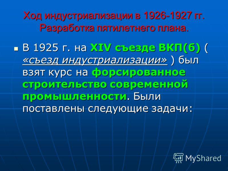 Ход индустриализации в 1926-1927 гг. Разработка пятилетнего плана. В 1925 г. на XIV съезде ВКП(б) ( «съезд индустриализации» ) был взят курс на форсированное строительство современной промышленности. Были поставлены следующие задачи: В 1925 г. на XIV