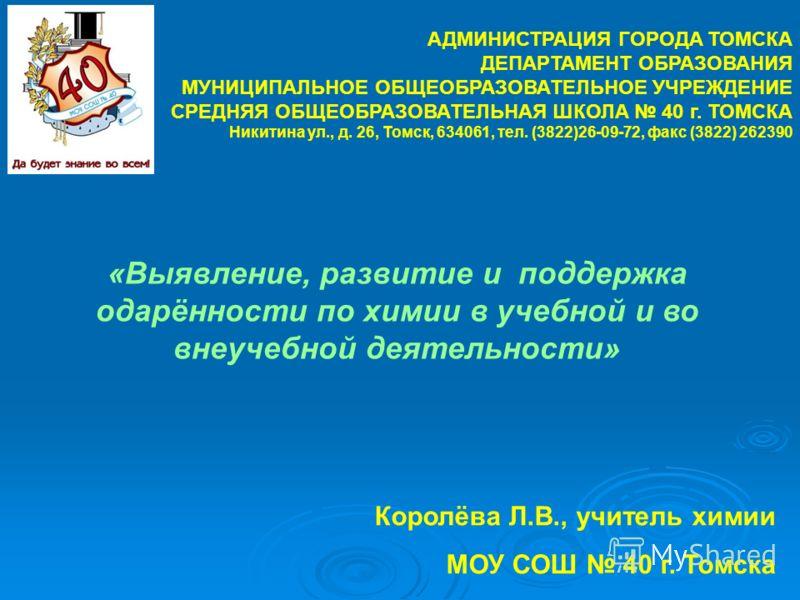 АДМИНИСТРАЦИЯ ГОРОДА ТОМСКА ДЕПАРТАМЕНТ ОБРАЗОВАНИЯ МУНИЦИПАЛЬНОЕ ОБЩЕОБРАЗОВАТЕЛЬНОЕ УЧРЕЖДЕНИЕ СРЕДНЯЯ ОБЩЕОБРАЗОВАТЕЛЬНАЯ ШКОЛА 40 г. ТОМСКА Никитина ул., д. 26, Томск, 634061, тел. (3822)26-09-72, факс (3822) 262390 «Выявление, развитие и поддерж