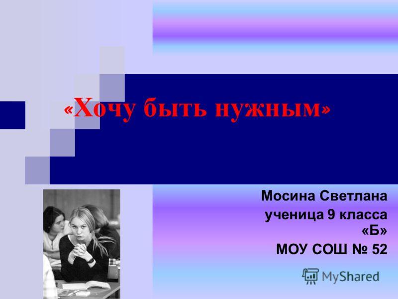« Хочу быть нужным » Мосина Светлана ученица 9 класса «Б» МОУ СОШ 52