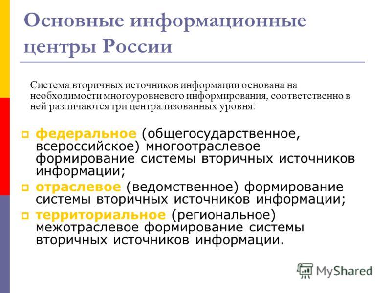 Основные информационные центры России федеральное (общегосударственное, всероссийское) многоотраслевое формирование системы вторичных источников информации; отраслевое (ведомственное) формирование системы вторичных источников информации; территориаль