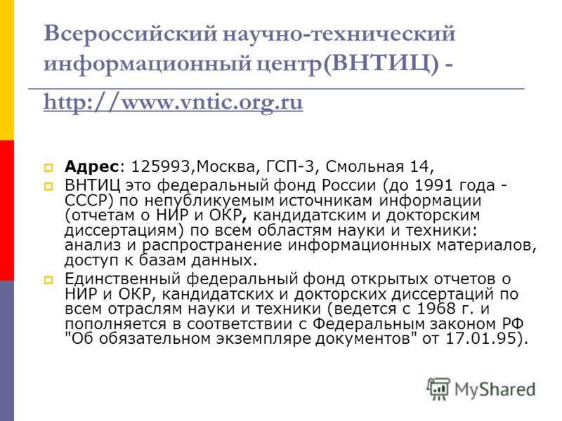 Всероссийский научно-технический информационный центр(ВНТИЦ) - http://www.vntic.org.ru http://www.vntic.org.ru Адрес: 125993,Москва, ГСП-3, Смольная 14, ВНТИЦ это федеральный фонд России (до 1991 года - СССР) по непубликуемым источникам информации (о