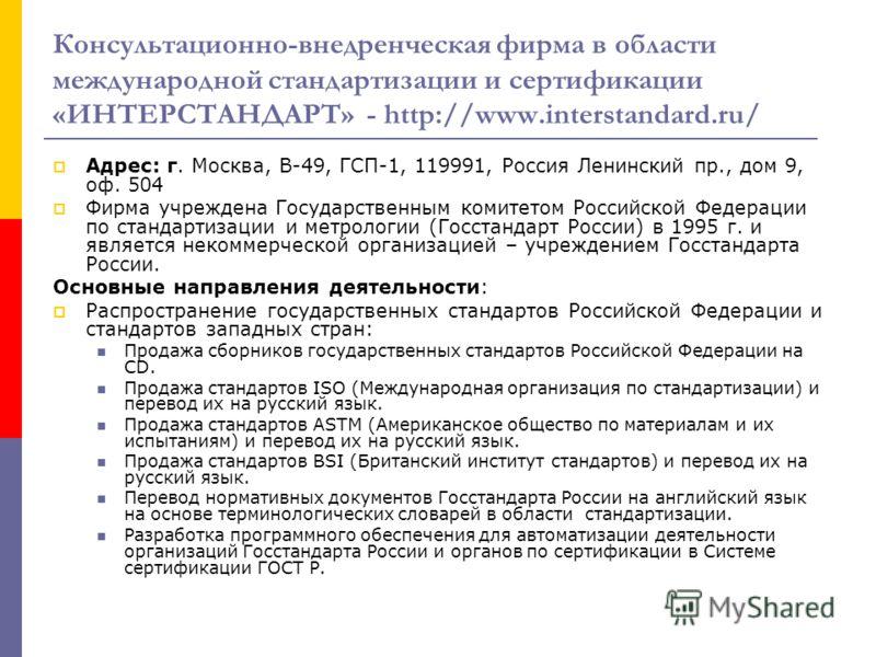 Консультационно-внедренческая фирма в области международной стандартизации и сертификации «ИНТЕРСТАНДАРТ» - http://www.interstandard.ru/ Адрес: г. Москва, В-49, ГСП-1, 119991, Россия Ленинский пр., дом 9, оф. 504 Фирма учреждена Государственным комит