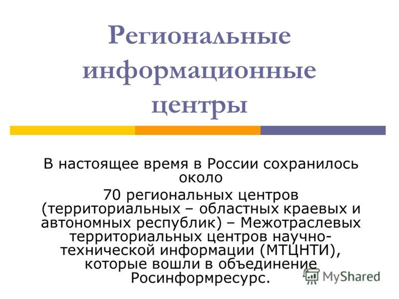Региональные информационные центры В настоящее время в России сохранилось около 70 региональных центров (территориальных – областных краевых и автономных республик) – Межотраслевых территориальных центров научно- технической информации (МТЦНТИ), кото