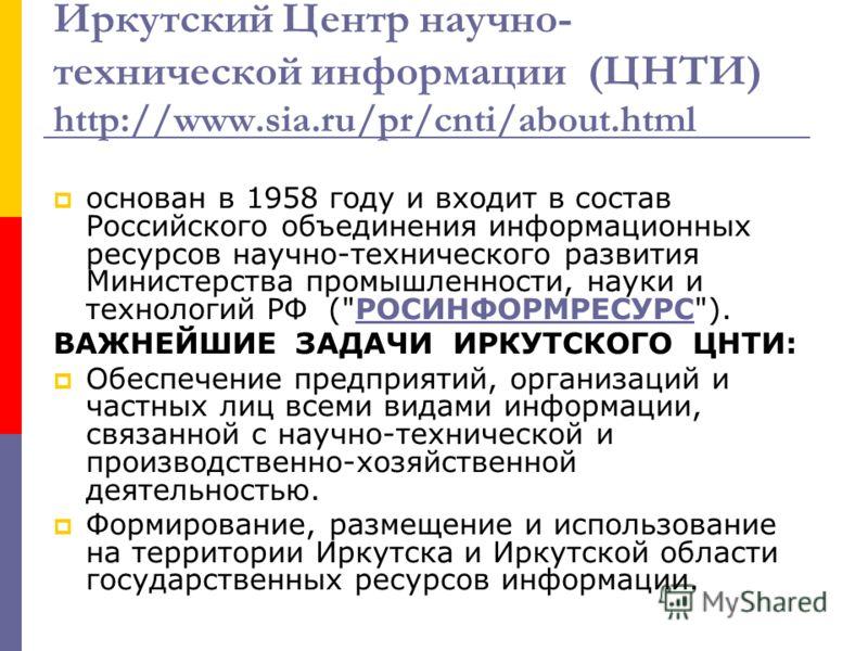 Иркутский Центр научно- технической информации (ЦНТИ) http://www.sia.ru/pr/cnti/about.html основан в 1958 году и входит в состав Российского объединения информационных ресурсов научно-технического развития Министерства промышленности, науки и техноло