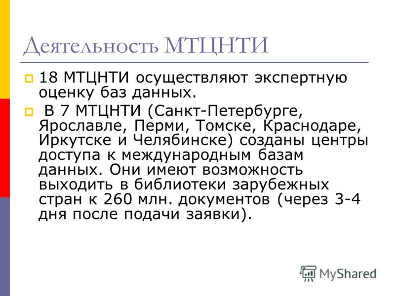 Деятельность МТЦНТИ 18 МТЦНТИ осуществляют экспертную оценку баз данных. В 7 МТЦНТИ (Санкт-Петербурге, Ярославле, Перми, Томске, Краснодаре, Иркутске и Челябинске) созданы центры доступа к международным базам данных. Они имеют возможность выходить в