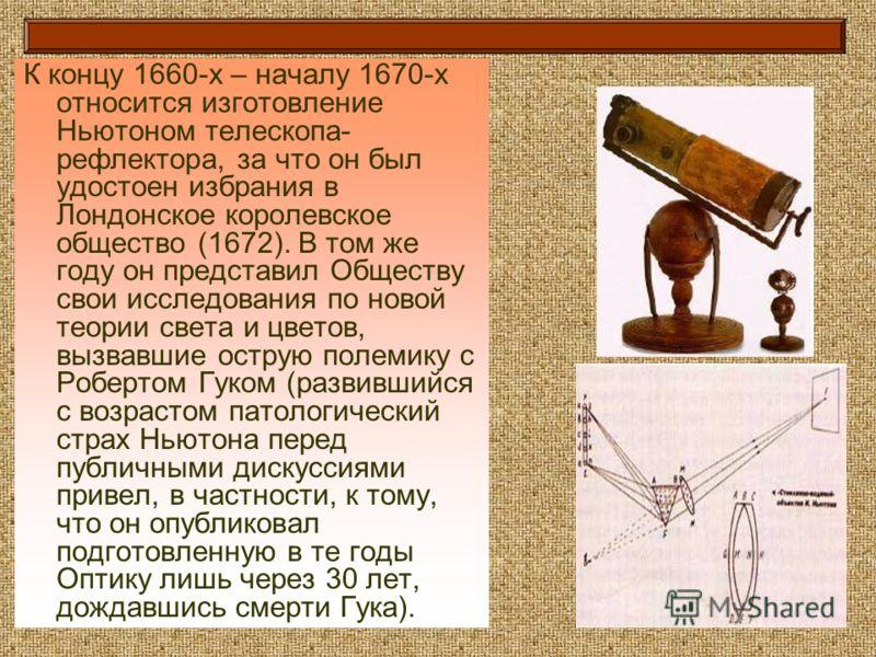 К концу 1660-х – началу 1670-х относится изготовление Ньютоном телескопа- рефлектора, за что он был удостоен избрания в Лондонское королевское общество (1672). В том же году он представил Обществу свои исследования по новой теории света и цветов, выз