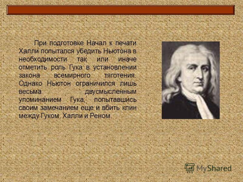 При подготовке Начал к печати Халли попытался убедить Ньютона в необходимости так или иначе отметить роль Гука в установлении закона всемирного тяготения. Однако Ньютон ограничился лишь весьма двусмысленным упоминанием Гука, попытавшись своим замечан