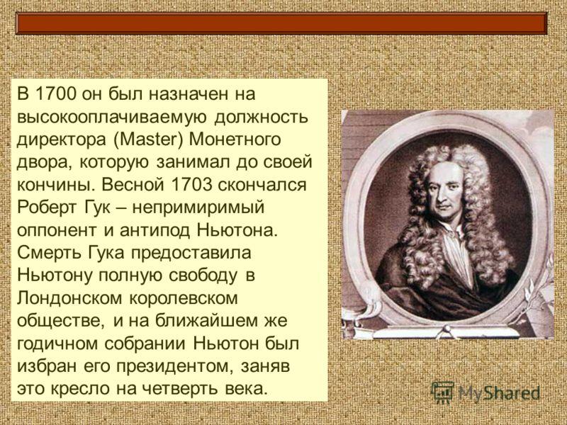 В 1700 он был назначен на высокооплачиваемую должность директора (Master) Монетного двора, которую занимал до своей кончины. Весной 1703 скончался Роберт Гук – непримиримый оппонент и антипод Ньютона. Смерть Гука предоставила Ньютону полную свободу в