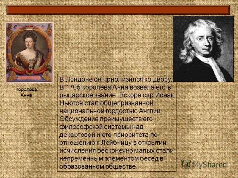 В Лондоне он приблизился ко двору. В 1705 королева Анна возвела его в рыцарское звание. Вскоре сэр Исаак Ньютон стал общепризнанной национальной гордостью Англии. Обсуждение преимуществ его философской системы над декартовой и его приоритета по отнош