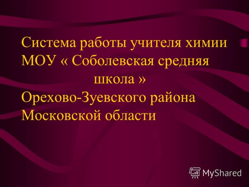 Система работы учителя химии МОУ « Соболевская средняя школа » Орехово-Зуевского района Московской области
