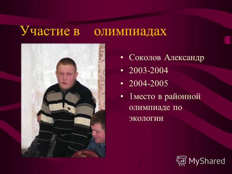 Участие в олимпиадах Соколов Александр 2003-2004 2004-2005 1место в районной олимпиаде по экологии
