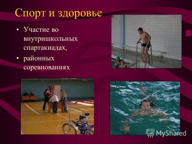 Спорт и здоровье Участие во внутришкольных спартакиадах, районных соревнованиях