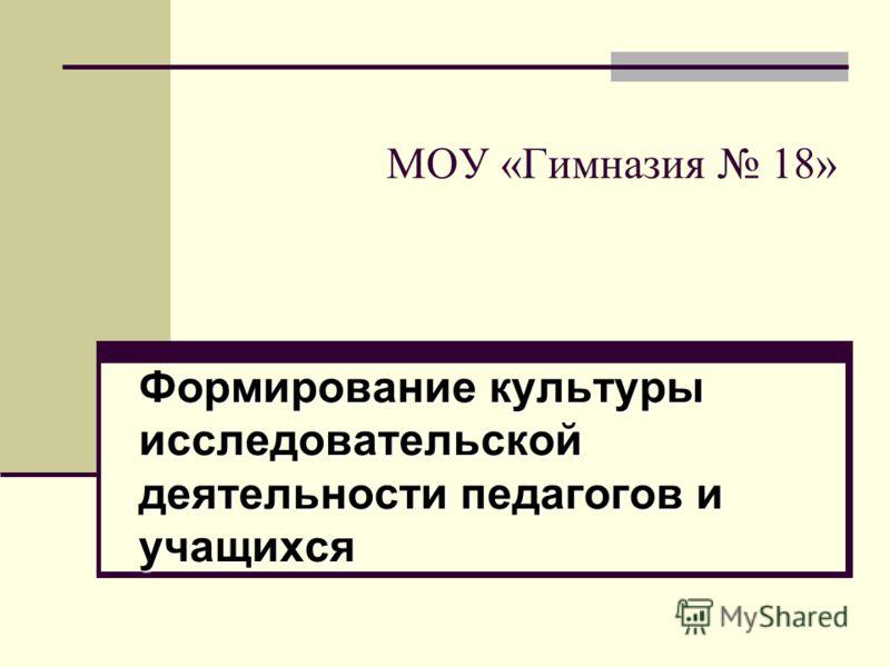 МОУ «Гимназия 18» Формирование культуры исследовательской деятельности педагогов и учащихся