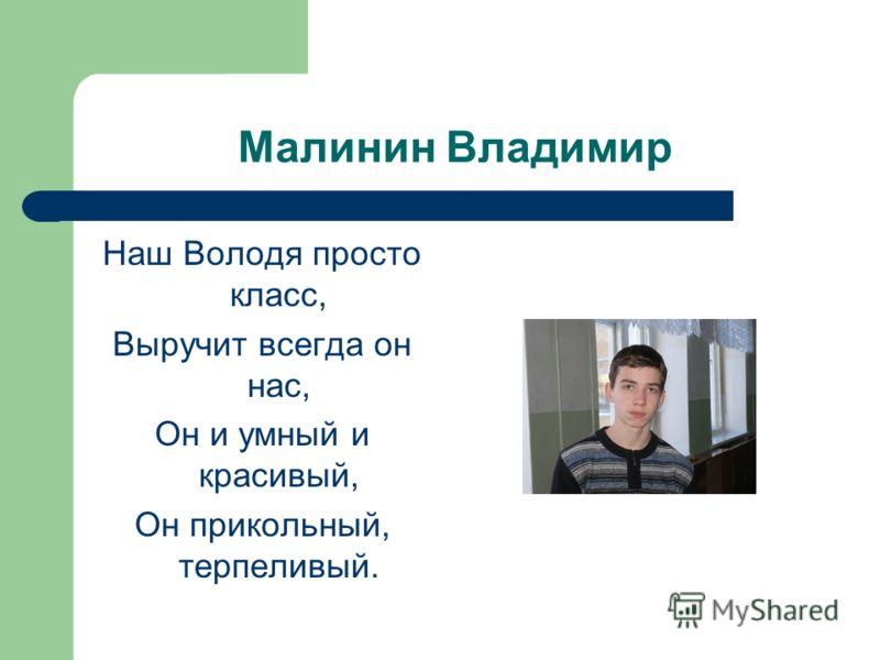 Малинин Владимир Наш Володя просто класс, Выручит всегда он нас, Он и умный и красивый, Он прикольный, терпеливый.