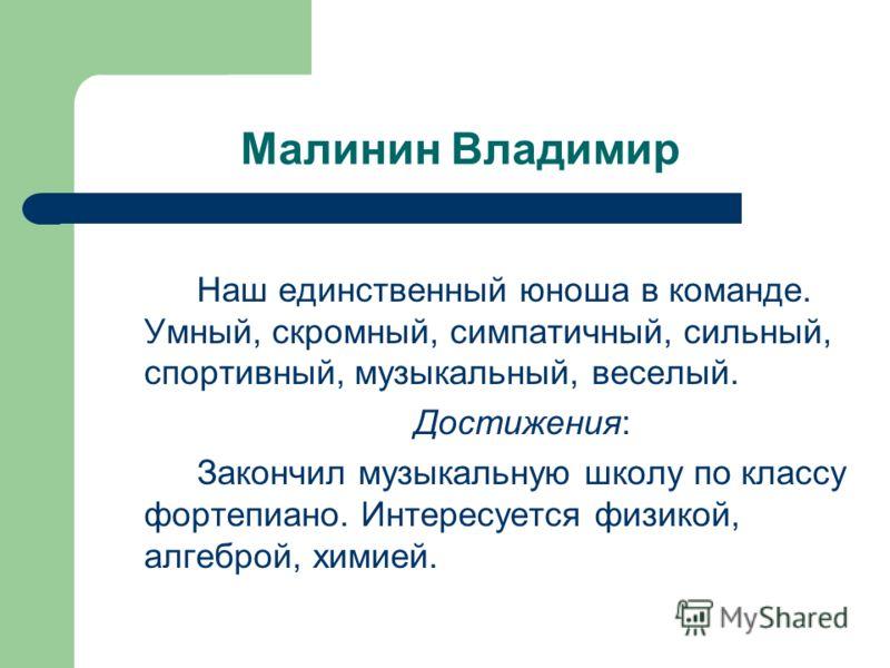 Малинин Владимир Наш единственный юноша в команде. Умный, скромный, симпатичный, сильный, спортивный, музыкальный, веселый. Достижения: Закончил музыкальную школу по классу фортепиано. Интересуется физикой, алгеброй, химией.