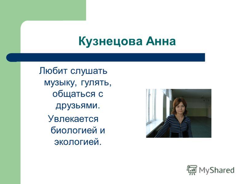 Кузнецова Анна Любит слушать музыку, гулять, общаться с друзьями. Увлекается биологией и экологией.
