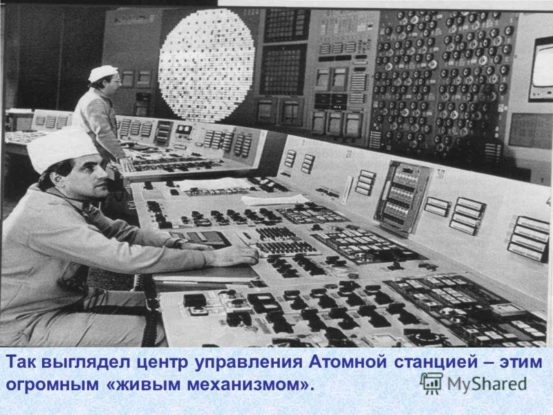 Так выглядел центр управления Атомной станцией – этим огромным «живым механизмом».