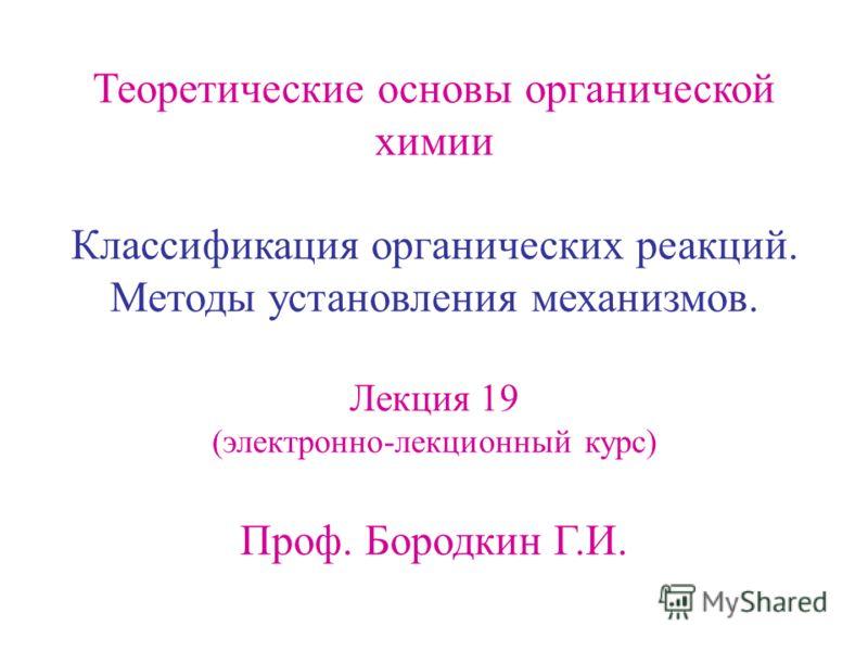Теоретические основы органической химии Классификация органических реакций. Методы установления механизмов. Лекция 19 (электронно-лекционный курс) Проф. Бородкин Г.И.