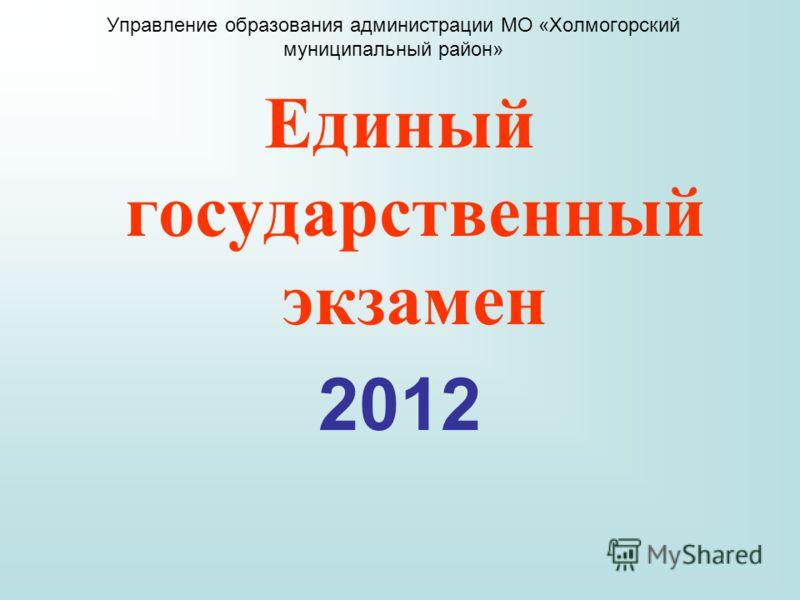 Управление образования администрации МО «Холмогорский муниципальный район» Единый государственный экзамен 2012