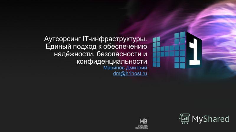 ООО «Н1» http://h1host.ru Аутсорсинг IT-инфраструктуры. Единый подход к обеспечению надёжности, безопасности и конфиденциальности Маринов Дмитрий dm@h1host.ru