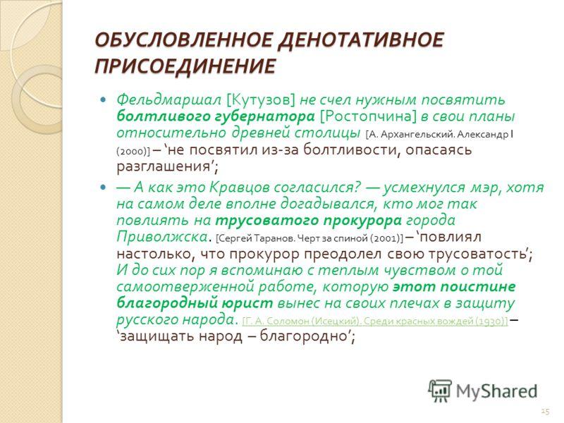 ОБУСЛОВЛЕННОЕ ДЕНОТАТИВНОЕ ПРИСОЕДИНЕНИЕ Фельдмаршал [ Кутузов ] не счел нужным посвятить болтливого губернатора [ Ростопчина ] в свои планы относительно древней столицы [ А. Архангельский. Александр I (2000)] – не посвятил из - за болтливости, опаса