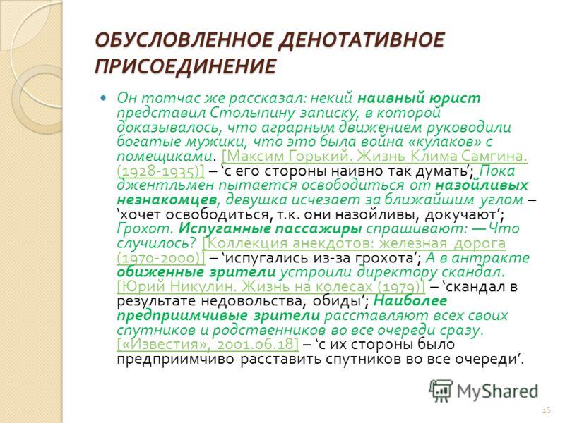 ОБУСЛОВЛЕННОЕ ДЕНОТАТИВНОЕ ПРИСОЕДИНЕНИЕ Он тотчас же рассказал : некий наивный юрист представил Столыпину записку, в которой доказывалось, что аграрным движением руководили богатые мужики, что это была война « кулаков » с помещиками. [ Максим Горьки